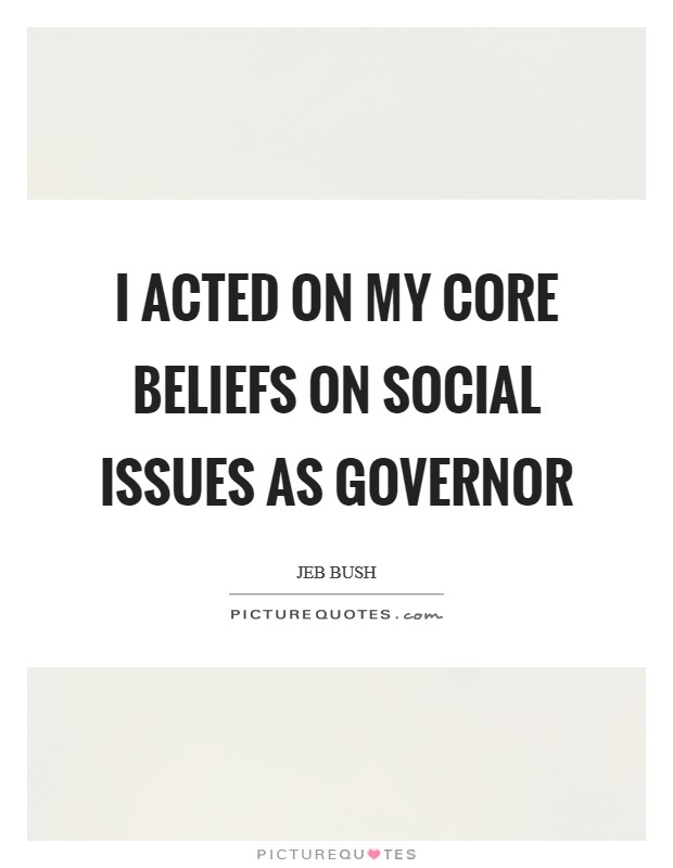 I acted on my core beliefs on social issues as governor Picture Quote #1
