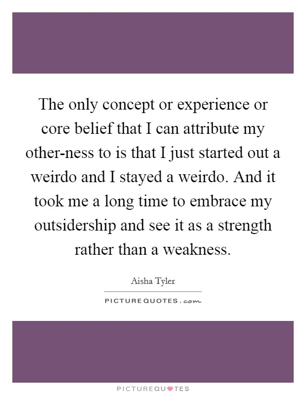 The only concept or experience or core belief that I can attribute my other-ness to is that I just started out a weirdo and I stayed a weirdo. And it took me a long time to embrace my outsidership and see it as a strength rather than a weakness Picture Quote #1