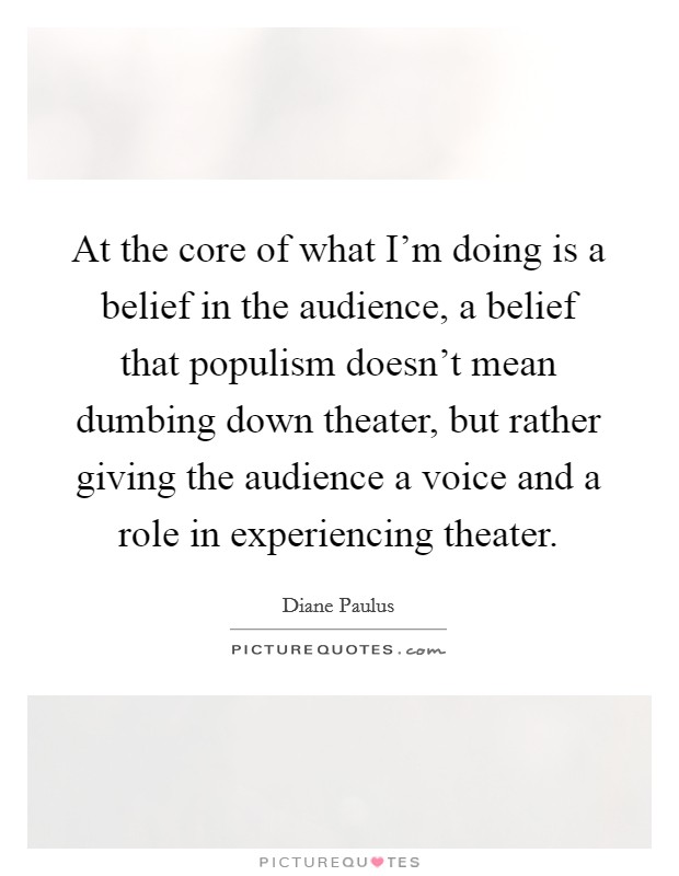 At the core of what I'm doing is a belief in the audience, a belief that populism doesn't mean dumbing down theater, but rather giving the audience a voice and a role in experiencing theater. Picture Quote #1