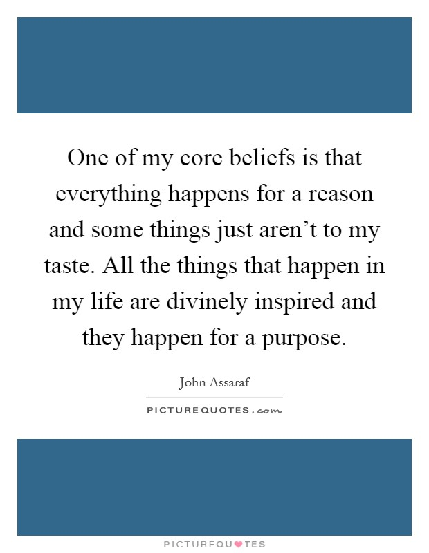 One of my core beliefs is that everything happens for a reason and some things just aren't to my taste. All the things that happen in my life are divinely inspired and they happen for a purpose. Picture Quote #1