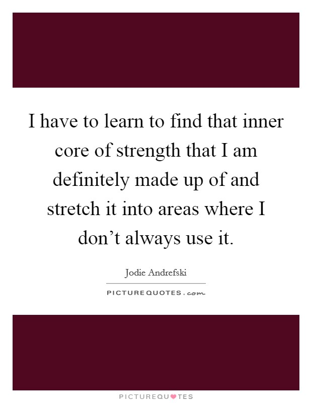 I have to learn to find that inner core of strength that I am definitely made up of and stretch it into areas where I don't always use it Picture Quote #1