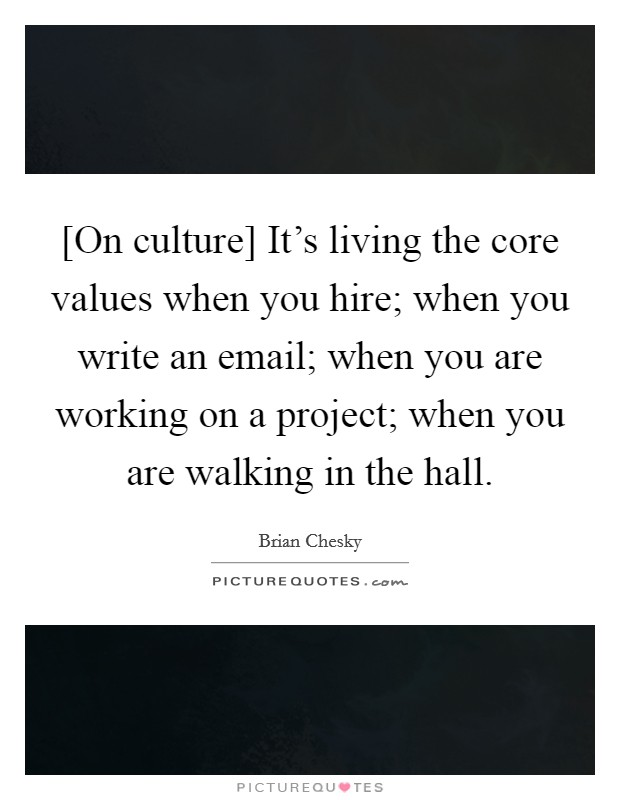 [On culture] It's living the core values when you hire; when you write an email; when you are working on a project; when you are walking in the hall Picture Quote #1