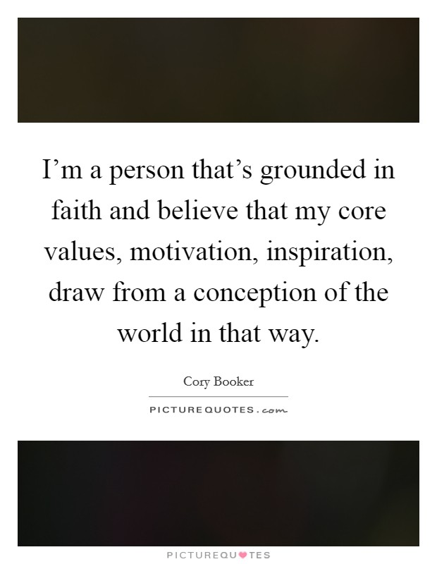 I'm a person that's grounded in faith and believe that my core values, motivation, inspiration, draw from a conception of the world in that way Picture Quote #1