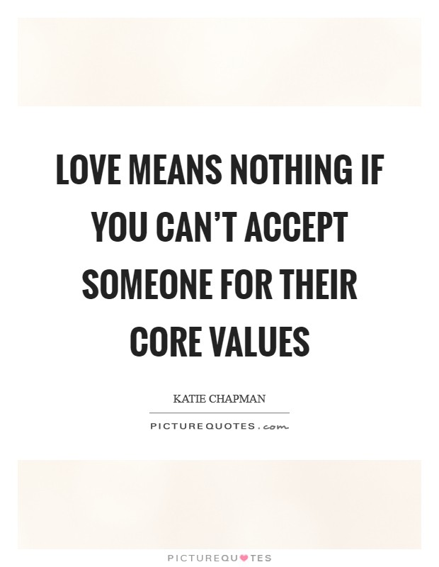 Love means nothing if you can't accept someone for their core values Picture Quote #1