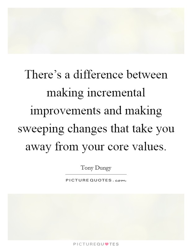There's a difference between making incremental improvements and making sweeping changes that take you away from your core values Picture Quote #1