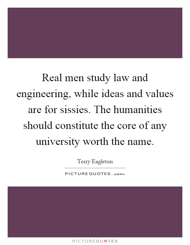 Real men study law and engineering, while ideas and values are for sissies. The humanities should constitute the core of any university worth the name Picture Quote #1