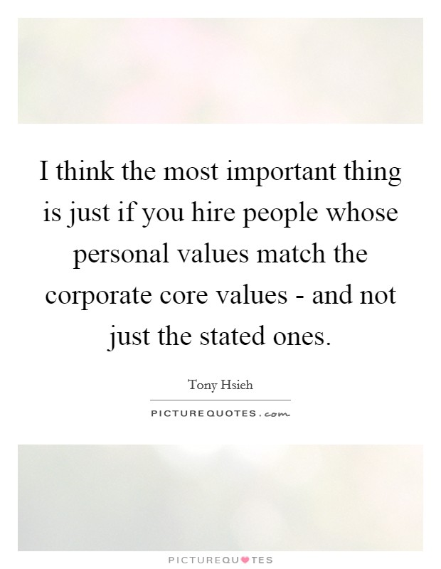I think the most important thing is just if you hire people whose personal values match the corporate core values - and not just the stated ones Picture Quote #1