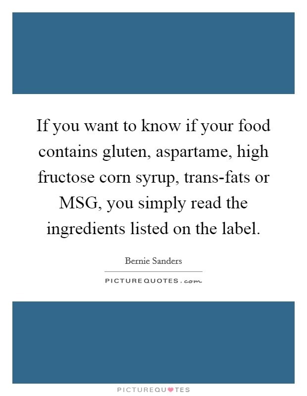 If you want to know if your food contains gluten, aspartame, high fructose corn syrup, trans-fats or MSG, you simply read the ingredients listed on the label Picture Quote #1