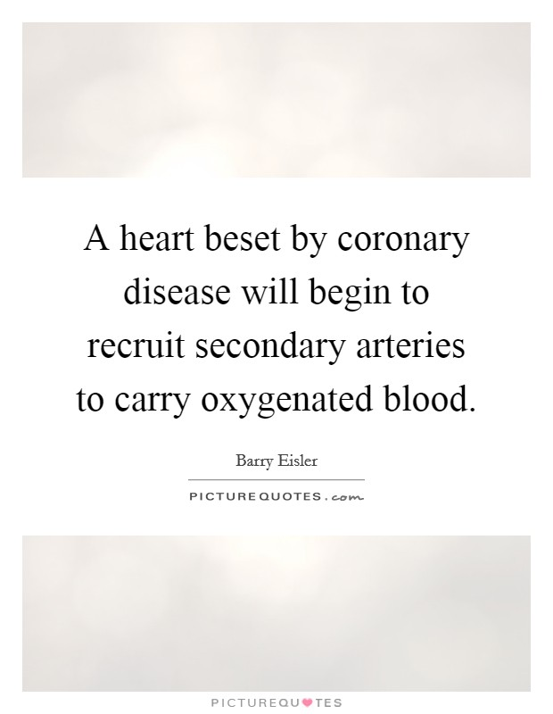 A heart beset by coronary disease will begin to recruit secondary arteries to carry oxygenated blood Picture Quote #1