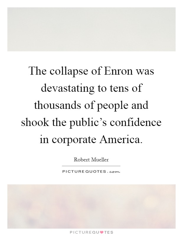 The collapse of Enron was devastating to tens of thousands of people and shook the public's confidence in corporate America Picture Quote #1