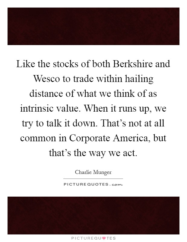 Like the stocks of both Berkshire and Wesco to trade within hailing distance of what we think of as intrinsic value. When it runs up, we try to talk it down. That's not at all common in Corporate America, but that's the way we act Picture Quote #1