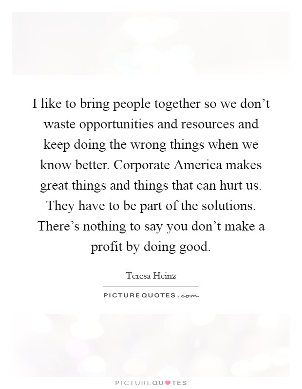 I like to bring people together so we don't waste opportunities and resources and keep doing the wrong things when we know better. Corporate America makes great things and things that can hurt us. They have to be part of the solutions. There's nothing to say you don't make a profit by doing good Picture Quote #1