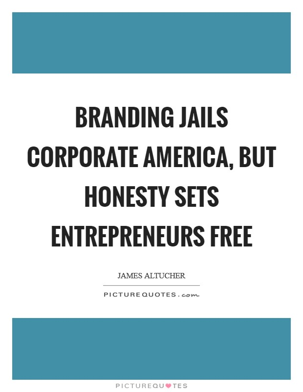 Branding jails corporate America, but honesty sets entrepreneurs free Picture Quote #1