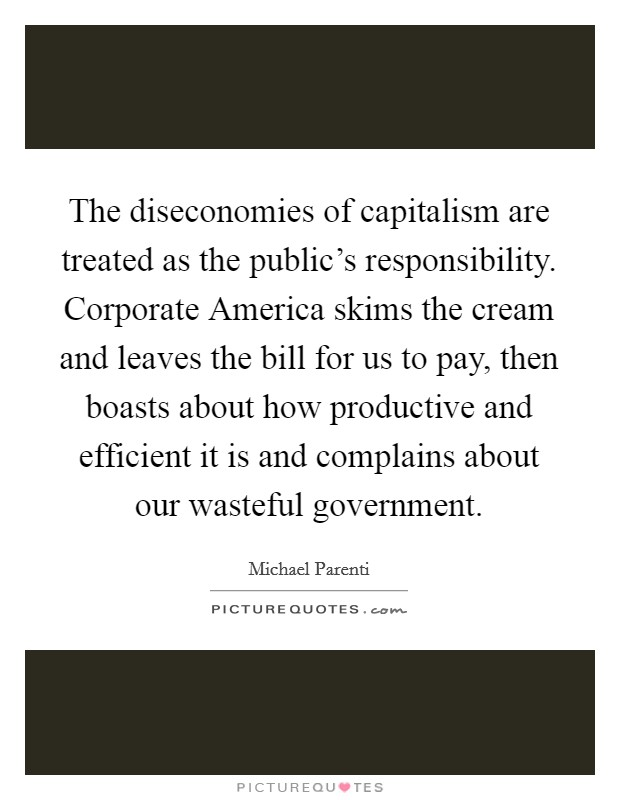 The diseconomies of capitalism are treated as the public's responsibility. Corporate America skims the cream and leaves the bill for us to pay, then boasts about how productive and efficient it is and complains about our wasteful government Picture Quote #1