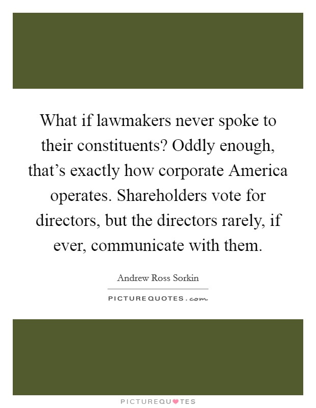What if lawmakers never spoke to their constituents? Oddly enough, that's exactly how corporate America operates. Shareholders vote for directors, but the directors rarely, if ever, communicate with them Picture Quote #1