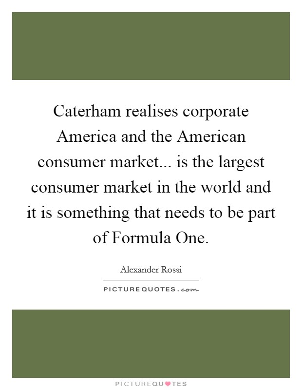 Caterham realises corporate America and the American consumer market... is the largest consumer market in the world and it is something that needs to be part of Formula One Picture Quote #1