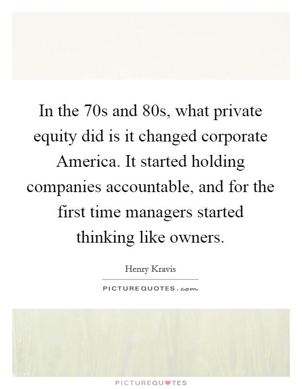 In the  70s and  80s, what private equity did is it changed corporate America. It started holding companies accountable, and for the first time managers started thinking like owners Picture Quote #1