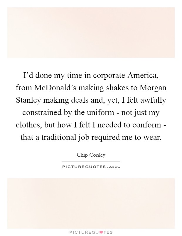 I'd done my time in corporate America, from McDonald's making shakes to Morgan Stanley making deals and, yet, I felt awfully constrained by the uniform - not just my clothes, but how I felt I needed to conform - that a traditional job required me to wear Picture Quote #1