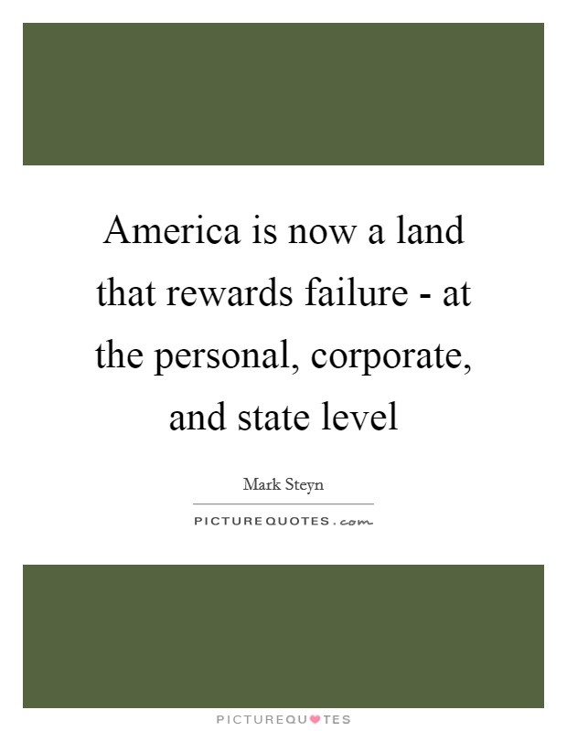 America is now a land that rewards failure - at the personal, corporate, and state level Picture Quote #1