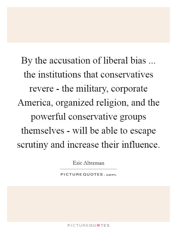 By the accusation of liberal bias ... the institutions that conservatives revere - the military, corporate America, organized religion, and the powerful conservative groups themselves - will be able to escape scrutiny and increase their influence Picture Quote #1