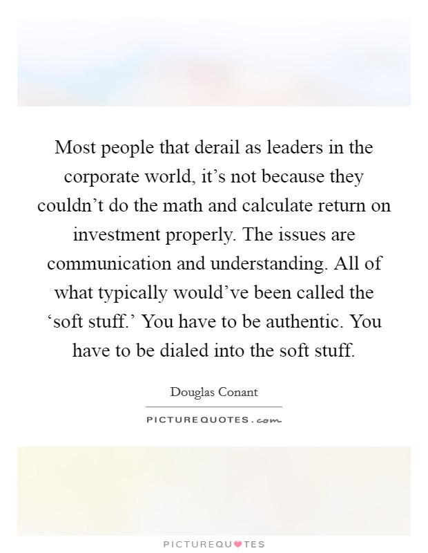 Most people that derail as leaders in the corporate world, it's not because they couldn't do the math and calculate return on investment properly. The issues are communication and understanding. All of what typically would've been called the 'soft stuff.' You have to be authentic. You have to be dialed into the soft stuff Picture Quote #1