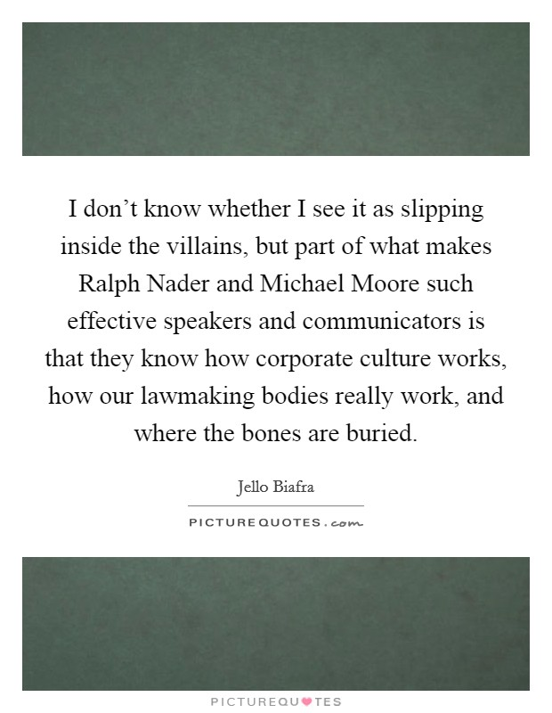 I don't know whether I see it as slipping inside the villains, but part of what makes Ralph Nader and Michael Moore such effective speakers and communicators is that they know how corporate culture works, how our lawmaking bodies really work, and where the bones are buried Picture Quote #1