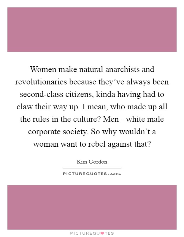 Women make natural anarchists and revolutionaries because they've always been second-class citizens, kinda having had to claw their way up. I mean, who made up all the rules in the culture? Men - white male corporate society. So why wouldn't a woman want to rebel against that? Picture Quote #1