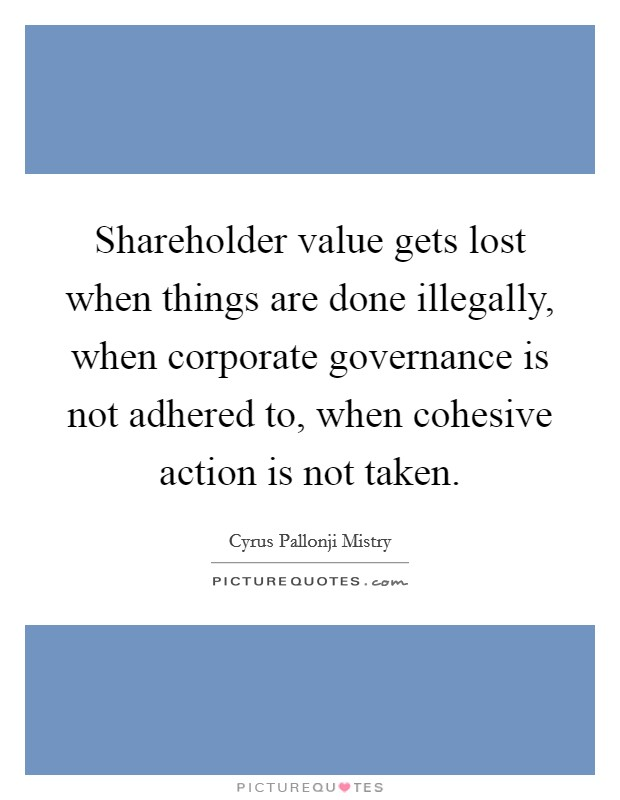 Shareholder value gets lost when things are done illegally, when corporate governance is not adhered to, when cohesive action is not taken Picture Quote #1