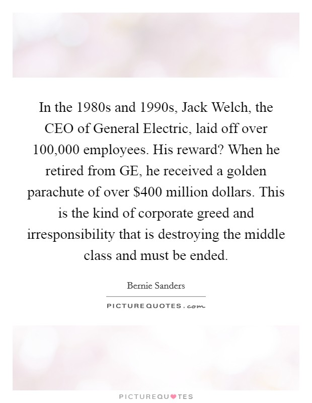 In the 1980s and 1990s, Jack Welch, the CEO of General Electric, laid off over 100,000 employees. His reward? When he retired from GE, he received a golden parachute of over $400 million dollars. This is the kind of corporate greed and irresponsibility that is destroying the middle class and must be ended Picture Quote #1