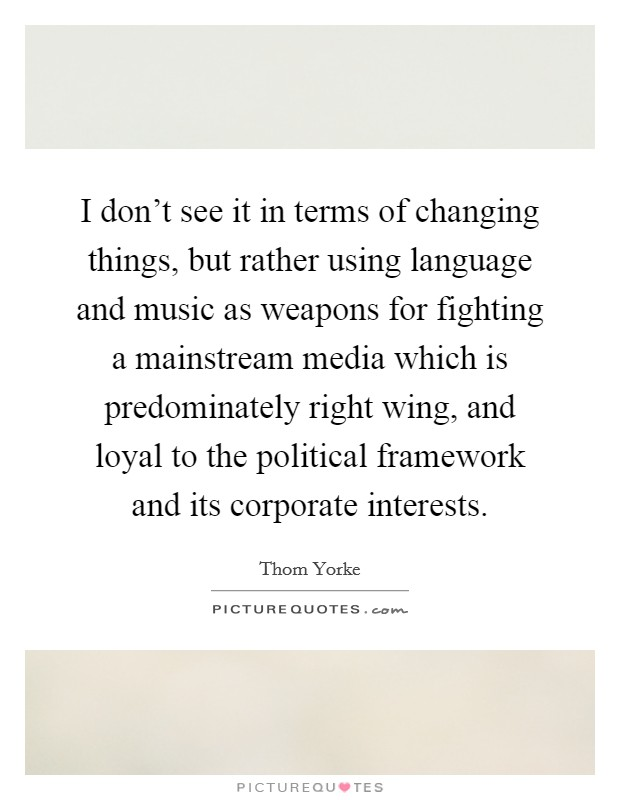 I don't see it in terms of changing things, but rather using language and music as weapons for fighting a mainstream media which is predominately right wing, and loyal to the political framework and its corporate interests Picture Quote #1