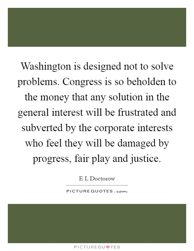 Washington is designed not to solve problems. Congress is so beholden to the money that any solution in the general interest will be frustrated and subverted by the corporate interests who feel they will be damaged by progress, fair play and justice Picture Quote #1