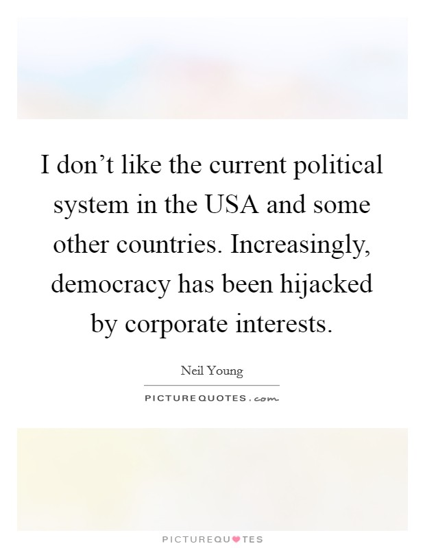 I don't like the current political system in the USA and some other countries. Increasingly, democracy has been hijacked by corporate interests Picture Quote #1