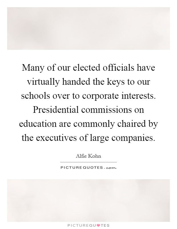 Many of our elected officials have virtually handed the keys to our schools over to corporate interests. Presidential commissions on education are commonly chaired by the executives of large companies. Picture Quote #1