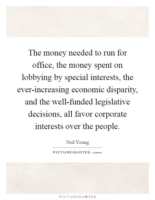 The money needed to run for office, the money spent on lobbying by special interests, the ever-increasing economic disparity, and the well-funded legislative decisions, all favor corporate interests over the people Picture Quote #1
