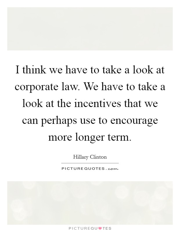 I think we have to take a look at corporate law. We have to take a look at the incentives that we can perhaps use to encourage more longer term. Picture Quote #1