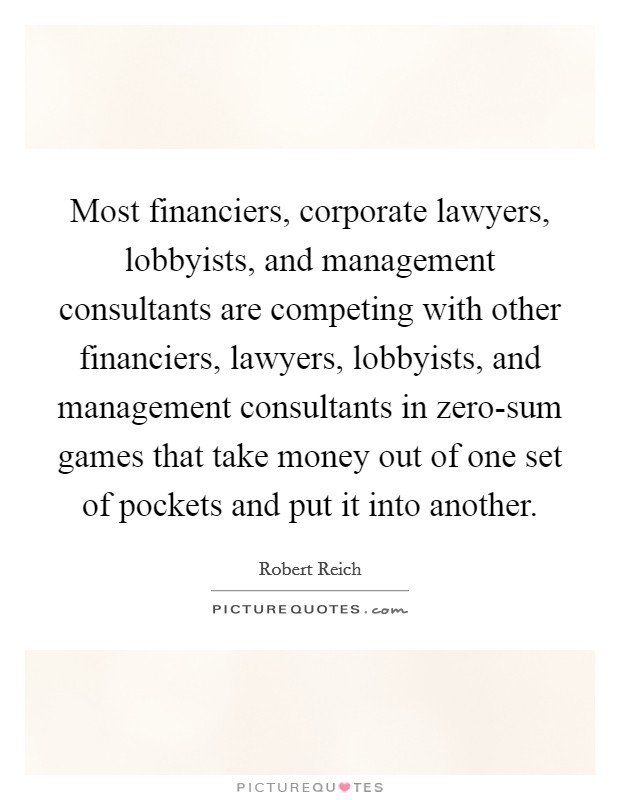 Most financiers, corporate lawyers, lobbyists, and management consultants are competing with other financiers, lawyers, lobbyists, and management consultants in zero-sum games that take money out of one set of pockets and put it into another. Picture Quote #1
