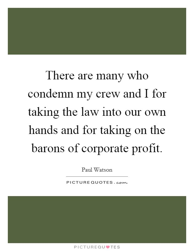 There are many who condemn my crew and I for taking the law into our own hands and for taking on the barons of corporate profit. Picture Quote #1