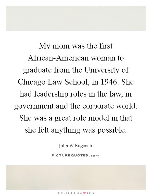 My mom was the first African-American woman to graduate from the University of Chicago Law School, in 1946. She had leadership roles in the law, in government and the corporate world. She was a great role model in that she felt anything was possible Picture Quote #1