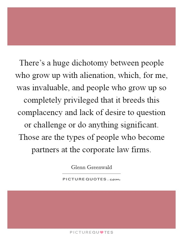 There's a huge dichotomy between people who grow up with alienation, which, for me, was invaluable, and people who grow up so completely privileged that it breeds this complacency and lack of desire to question or challenge or do anything significant. Those are the types of people who become partners at the corporate law firms. Picture Quote #1