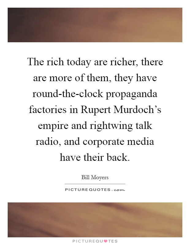 The rich today are richer, there are more of them, they have round-the-clock propaganda factories in Rupert Murdoch's empire and rightwing talk radio, and corporate media have their back Picture Quote #1