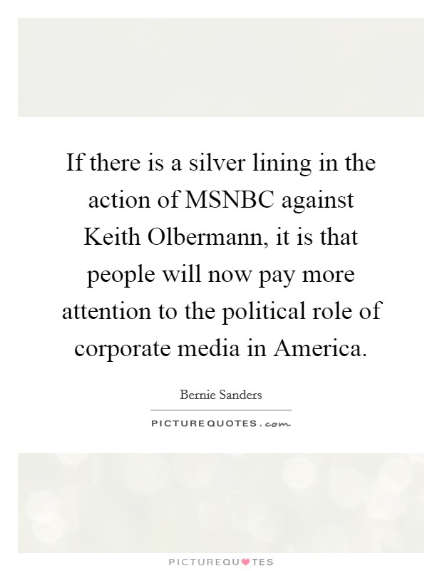 If there is a silver lining in the action of MSNBC against Keith Olbermann, it is that people will now pay more attention to the political role of corporate media in America Picture Quote #1