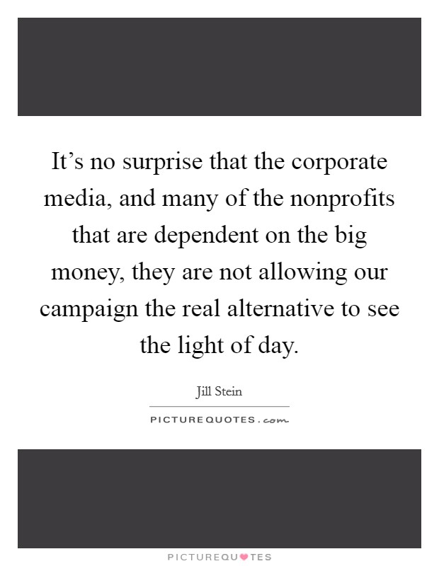 It's no surprise that the corporate media, and many of the nonprofits that are dependent on the big money, they are not allowing our campaign the real alternative to see the light of day Picture Quote #1