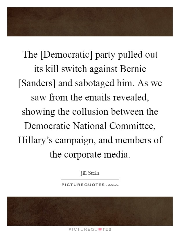 The [Democratic] party pulled out its kill switch against Bernie [Sanders] and sabotaged him. As we saw from the emails revealed, showing the collusion between the Democratic National Committee, Hillary's campaign, and members of the corporate media Picture Quote #1