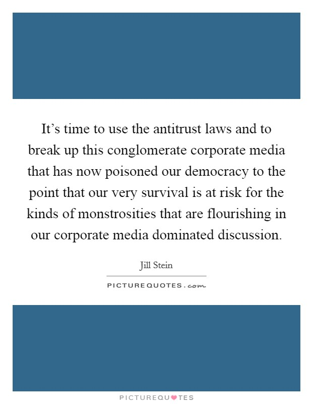 It's time to use the antitrust laws and to break up this conglomerate corporate media that has now poisoned our democracy to the point that our very survival is at risk for the kinds of monstrosities that are flourishing in our corporate media dominated discussion Picture Quote #1