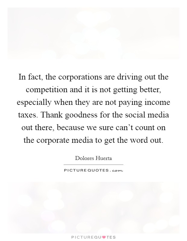 In fact, the corporations are driving out the competition and it is not getting better, especially when they are not paying income taxes. Thank goodness for the social media out there, because we sure can't count on the corporate media to get the word out Picture Quote #1