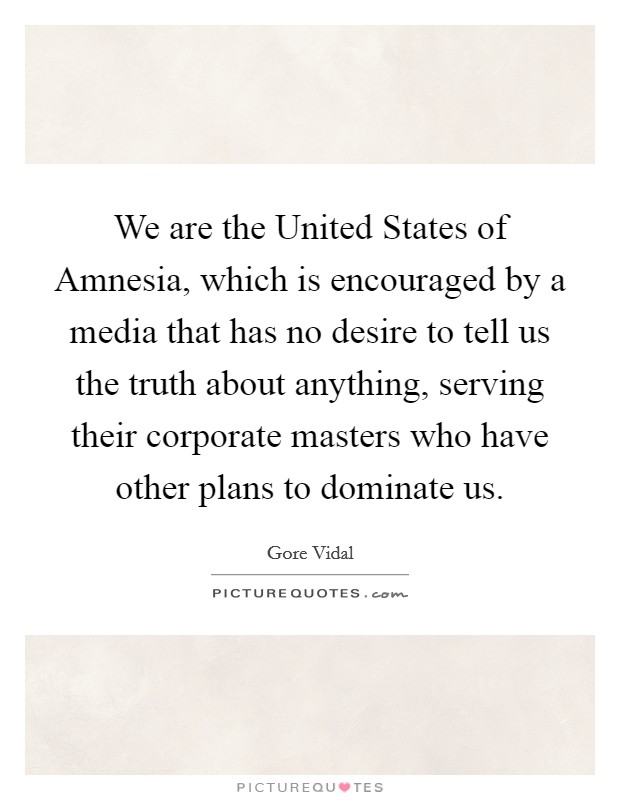 We are the United States of Amnesia, which is encouraged by a media that has no desire to tell us the truth about anything, serving their corporate masters who have other plans to dominate us Picture Quote #1