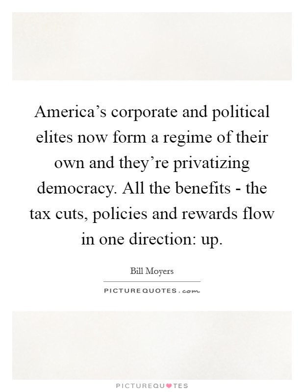 America's corporate and political elites now form a regime of their own and they're privatizing democracy. All the benefits - the tax cuts, policies and rewards flow in one direction: up Picture Quote #1
