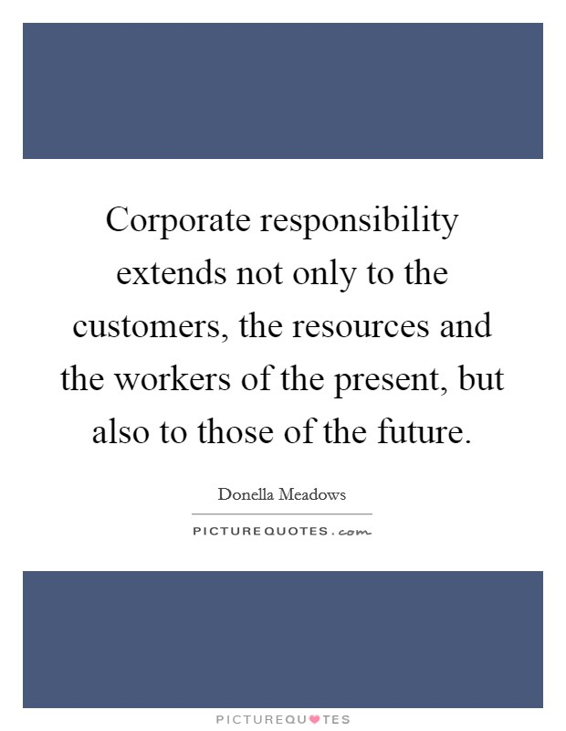 Corporate responsibility extends not only to the customers, the resources and the workers of the present, but also to those of the future Picture Quote #1