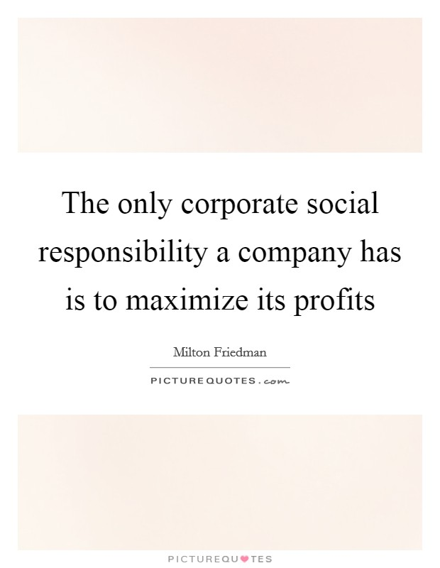 social responsibility maximising profits Milton friedman takes a shareholder approach to social responsibility this  approach views shareholders as the economic engine of the organization and  the only group to which the firm must be socially responsible as such, the goal of  the firm is to maximize profits and return a portion of.