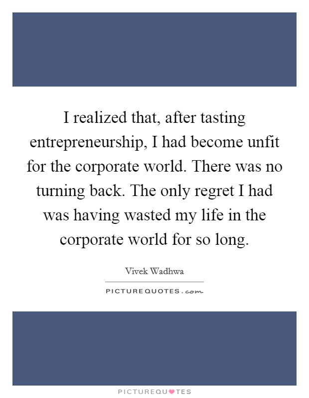 I realized that, after tasting entrepreneurship, I had become unfit for the corporate world. There was no turning back. The only regret I had was having wasted my life in the corporate world for so long Picture Quote #1